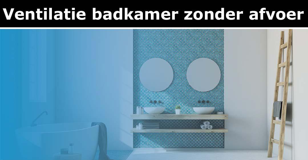 Ventilatie badkamer zonder afvoer